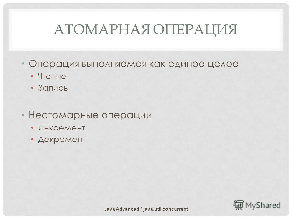 АТОМАРНАЯ ОПЕРАЦИЯ Операция выполняемая как единое целое Чтение Запись Неатомарные операции Инкремент Декремент Java Advanced / java.util.concurrent