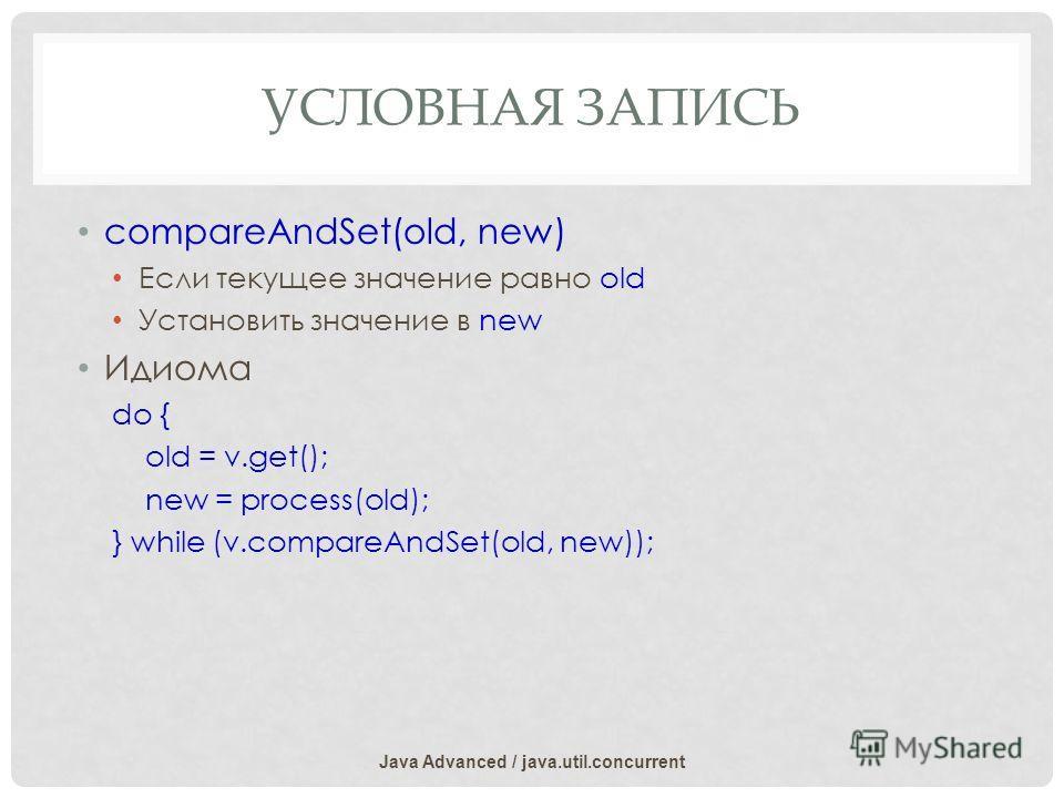 УСЛОВНАЯ ЗАПИСЬ compareAndSet(old, new) Если текущее значение равно old Установить значение в new Идиома do { old = v.get(); new = process(old); } while (v.compareAndSet(old, new)); Java Advanced / java.util.concurrent