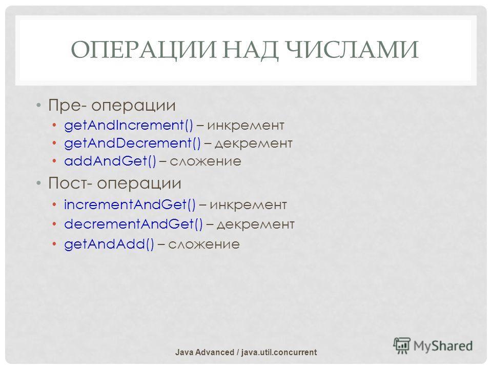 ОПЕРАЦИИ НАД ЧИСЛАМИ Пре- операции getAndIncrement() – инкремент getAndDecrement() – декремент addAndGet() – сложение Пост- операции incrementAndGet() – инкремент decrementAndGet() – декремент getAndAdd() – сложение Java Advanced / java.util.concurre