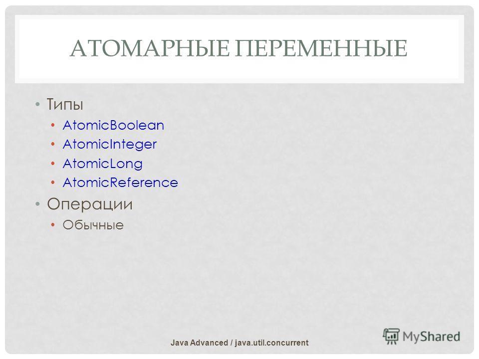 АТОМАРНЫЕ ПЕРЕМЕННЫЕ Типы AtomicBoolean AtomicInteger AtomicLong AtomicReference Операции Обычные Java Advanced / java.util.concurrent