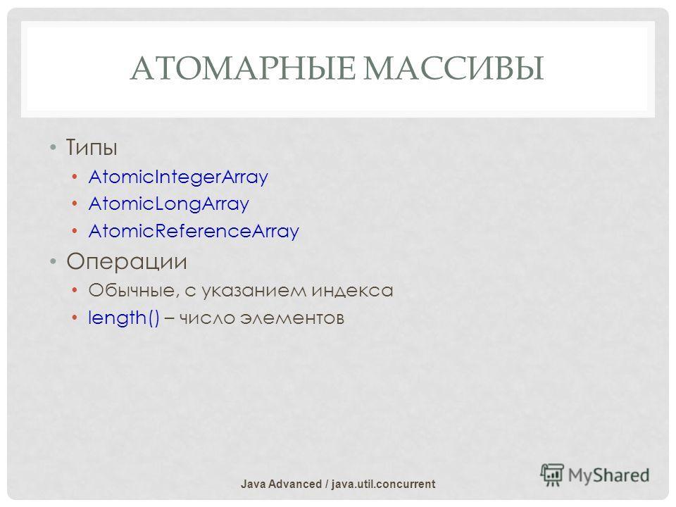 АТОМАРНЫЕ МАССИВЫ Типы AtomicIntegerArray AtomicLongArray AtomicReferenceArray Операции Обычные, с указанием индекса length() – число элементов Java Advanced / java.util.concurrent