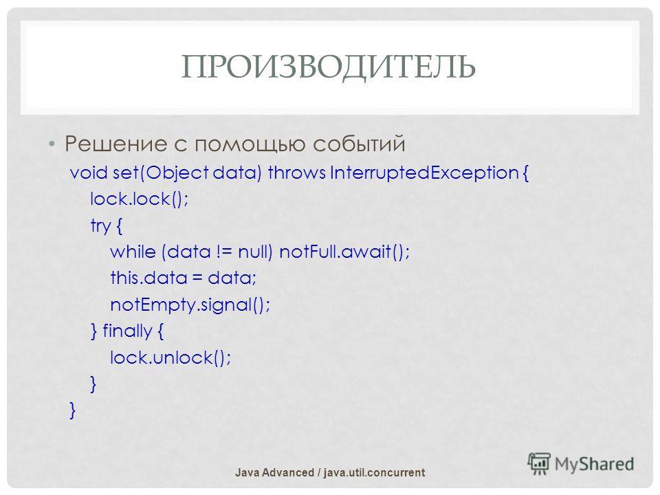 ПРОИЗВОДИТЕЛЬ Решение с помощью событий void set(Object data) throws InterruptedException { lock.lock(); try { while (data != null) notFull.await(); this.data = data; notEmpty.signal(); } finally { lock.unlock(); } Java Advanced / java.util.concurren