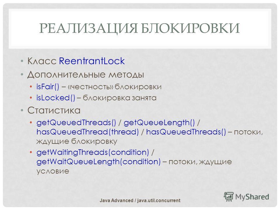 РЕАЛИЗАЦИЯ БЛОКИРОВКИ Класс ReentrantLock Дополнительные методы isFair() – «честность» блокировки isLocked() – блокировка занята Статистика getQueuedThreads() / getQueueLength() / hasQueuedThread(thread) / hasQueuedThreads() – потоки, ждущие блокиров