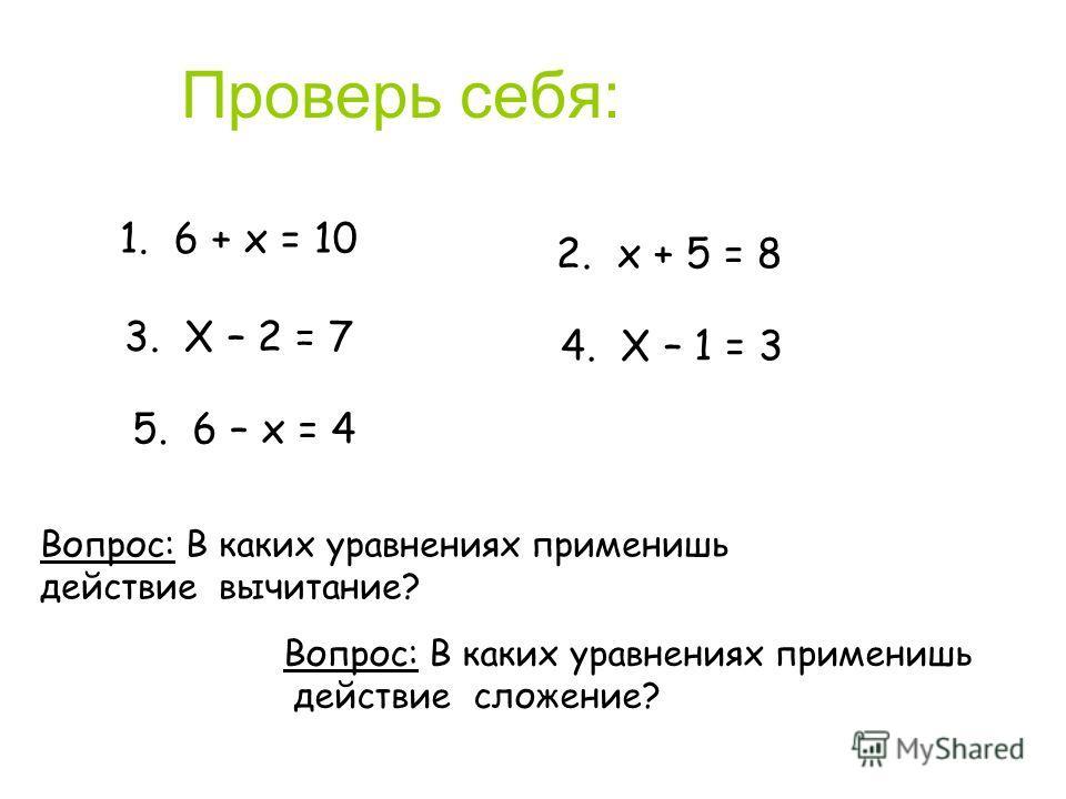 Проверь себя: Вопрос: В каких уравнениях применишь действие вычитание? 2. х + 5 = 8 3. Х – 2 = 7 4. Х – 1 = 3 5. 6 – х = 4 1. 6 + х = 10 Вопрос: В каких уравнениях применишь действие сложение?
