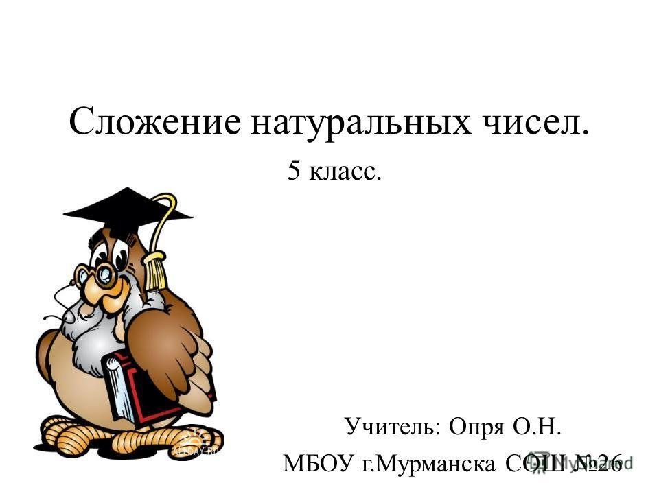 Сложение натуральных чисел. 5 класс. Учитель: Опря О.Н. МБОУ г.Мурманска СОШ 26