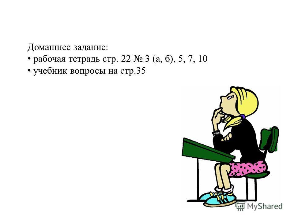 Домашнее задание: рабочая тетрадь стр. 22 3 (а, б), 5, 7, 10 учебник вопросы на стр.35