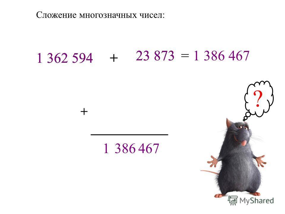 Сложение многозначных чисел: 1 362 594 23 873= + 1 362 594+ 23 873 7646831 1 386 467 ?