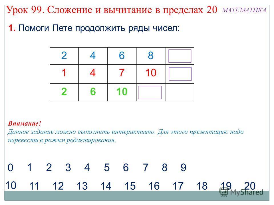 1. Помоги Пете продолжить ряды чисел: Урок 99. Сложение и вычитание в пределах 20 МАТЕМАТИКА Внимание! Данное задание можно выполнить интерактивно. Для этого презентацию надо перевести в режим редактирования.