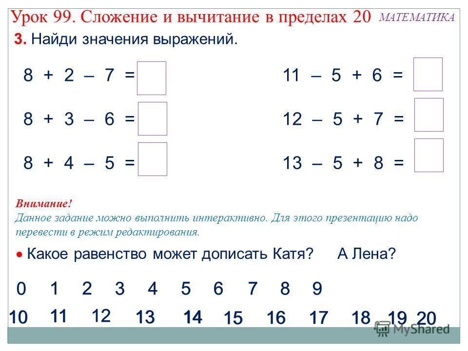 Внимание! Данное задание можно выполнить интерактивно. Для этого презентацию надо перевести в режим редактирования. 3. Найди значения выражений. 8 + 2 – 7 = 3 8 + 3 – 6 = 5 8 + 4 – 5 = 7 11 – 5 + 6 = 12 12 – 5 + 7 = 14 13 – 5 + 8 = 16 Урок 99. Сложен