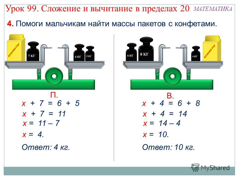 4. Помоги мальчикам найти массы пакетов с конфетами. х + 7 = 6 + 5 х + 7 = 11 х = 11 – 7 х = 4. Ответ: 4 кг. х + 4 = 6 + 8 х + 4 = 14 х = 14 – 4 х = 10. Ответ: 10 кг. Урок 99. Сложение и вычитание в пределах 20 МАТЕМАТИКА П. В.