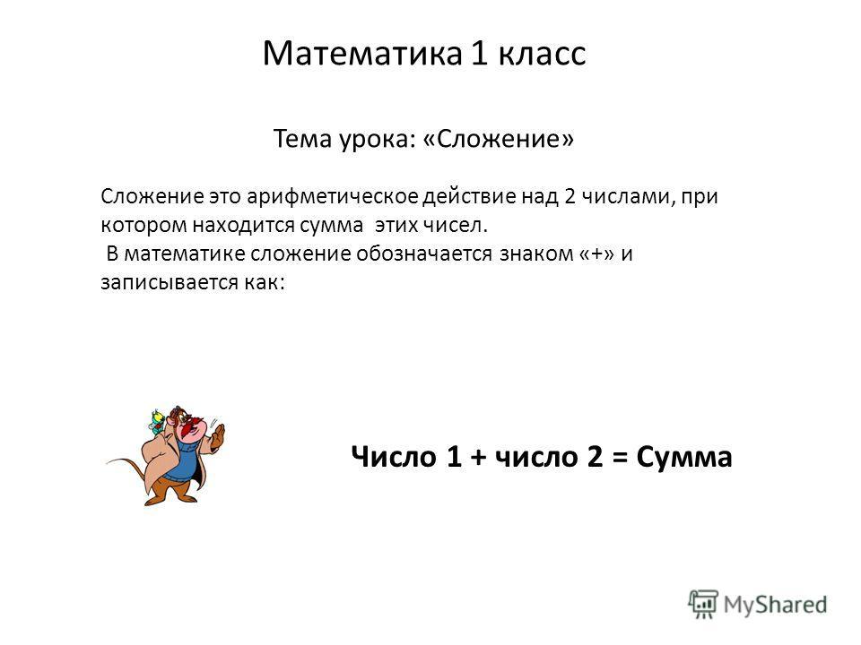 Математика 1 класс Тема урока: «Сложение» Сложение это арифметическое действие над 2 числами, при котором находится сумма этих чисел. В математике сложение обозначается знаком «+» и записывается как: Число 1 + число 2 = Сумма