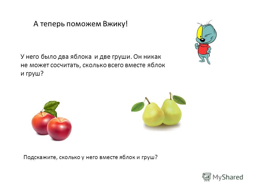 А теперь поможем Вжику! У него было два яблока и две груши. Он никак не может сосчитать, сколько всего вместе яблок и груш? Подскажите, сколько у него вместе яблок и груш?
