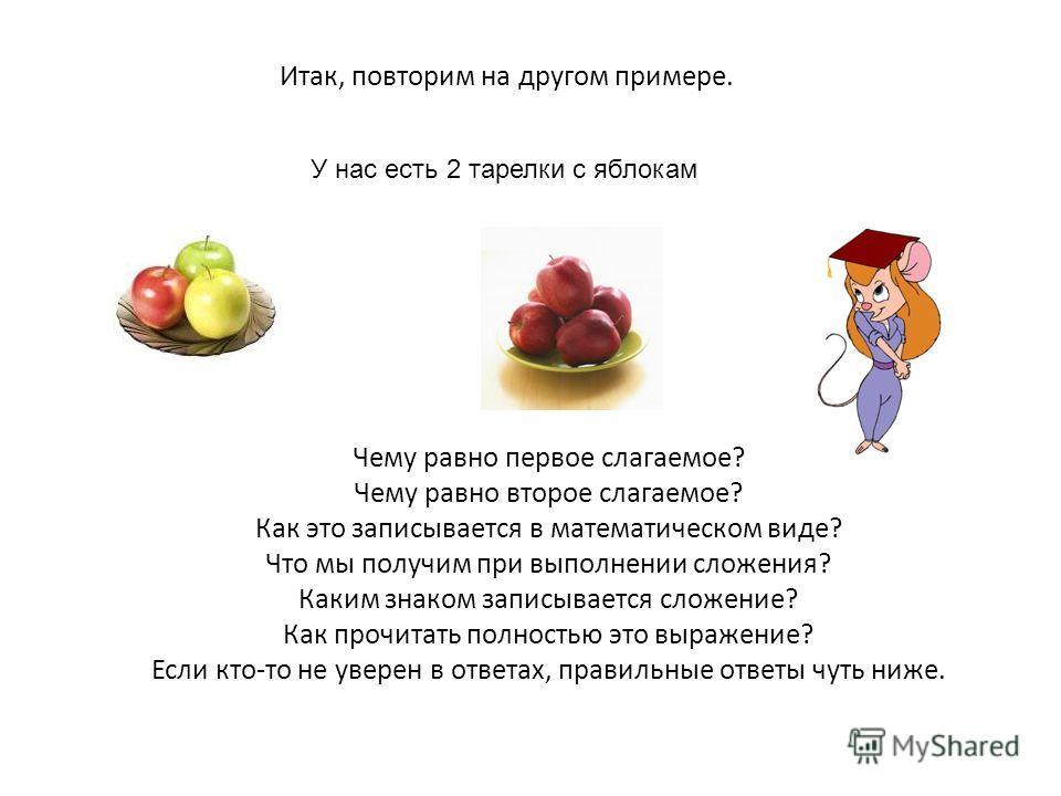 Итак, повторим на другом примере. У нас есть 2 тарелки с яблокам Чему равно первое слагаемое? Чему равно второе слагаемое? Как это записывается в математическом виде? Что мы получим при выполнении сложения? Каким знаком записывается сложение? Как про