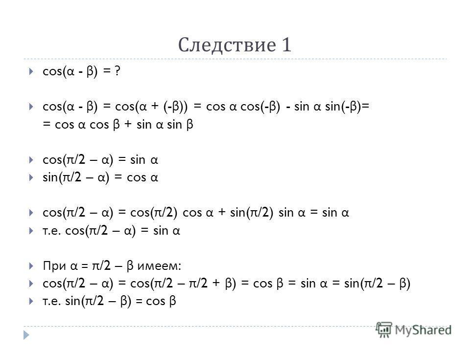 Следствие 1 cos( α - β ) = ? cos( α - β ) = cos( α + (- β )) = cos α cos(- β ) - sin α sin(- β )= = cos α cos β + sin α sin β cos( π /2 – α ) = sin α sin( π /2 – α ) = cos α cos( π /2 – α ) = cos( π /2) cos α + sin( π /2) sin α = sin α т. е. cos( π /