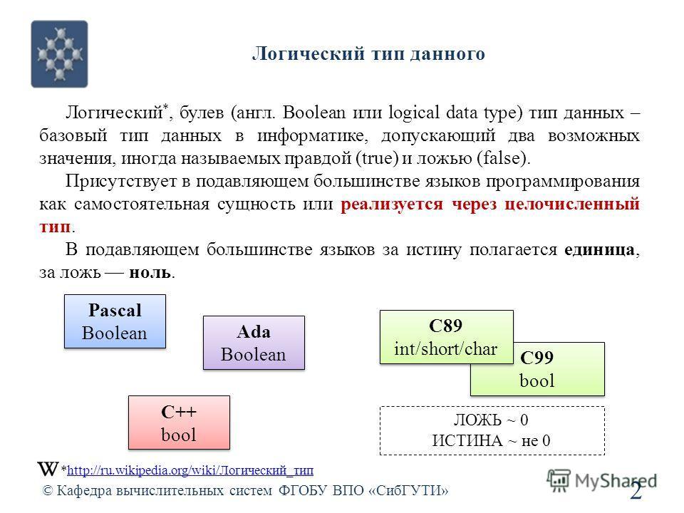 Логический тип данного © Кафедра вычислительных систем ФГОБУ ВПО «СибГУТИ» 2 Логический *, булев (англ. Boolean или logical data type) тип данных – базовый тип данных в информатике, допускающий два возможных значения, иногда называемых правдой (true)