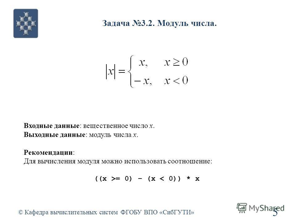 Задача 3.2. Модуль числа. © Кафедра вычислительных систем ФГОБУ ВПО «СибГУТИ» 5 Входные данные: вещественное число x. Выходные данные: модуль числа x. Рекомендации: Для вычисления модуля можно использовать соотношение: ((x >= 0) – (x < 0)) * x