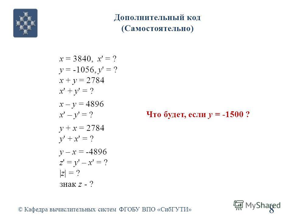 © Кафедра вычислительных систем ФГОБУ ВПО «СибГУТИ» 8 Дополнительный код (Самостоятельно) x = 3840, x' = ? y = -1056, y' = ? x + y = 2784 x' + y' = ? x – y = 4896 x' – y' = ? y + x = 2784 y' + x' = ? y – x = -4896 z' = y' – x' = ? |z| = ? знак z - ?