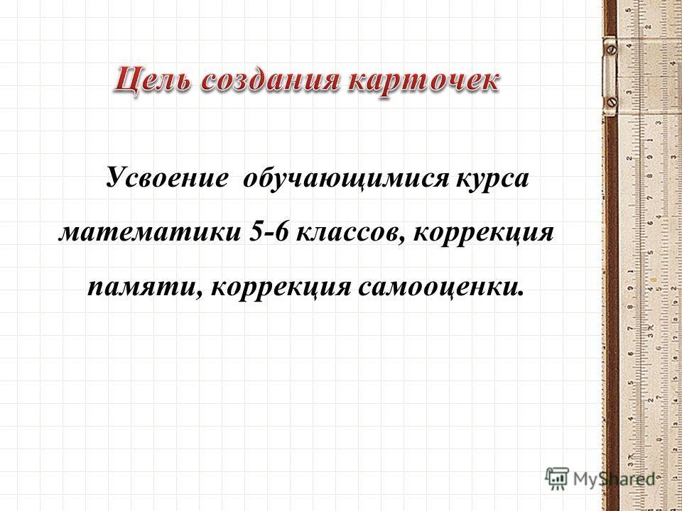 Усвоение обучающимися курса математики 5-6 классов, коррекция памяти, коррекция самооценки.