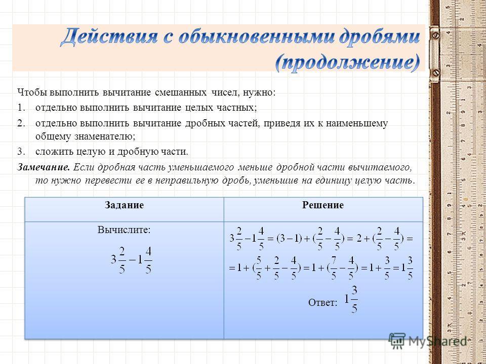 Чтобы выполнить вычитание смешанных чисел, нужно: 1.отдельно выполнить вычитание целых частных; 2.отдельно выполнить вычитание дробных частей, приведя их к наименьшему общему знаменателю; 3.сложить целую и дробную части. Замечание. Если дробная часть