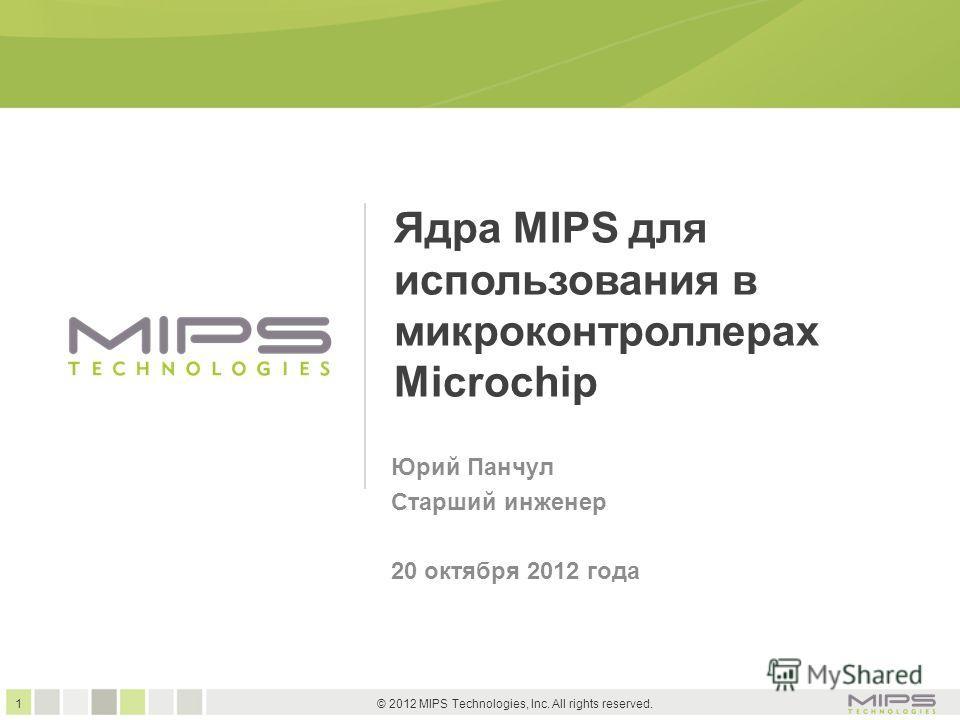 1 © 2012 MIPS Technologies, Inc. All rights reserved. Ядра MIPS для использования в микроконтроллерах Microchip Юрий Панчул Старший инженер 20 октября 2012 года