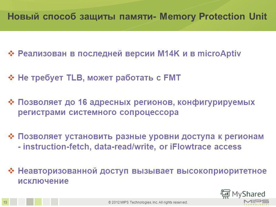 15 © 2012 MIPS Technologies, Inc. All rights reserved. Новый способ защиты памяти- Memory Protection Unit Реализован в последней версии M14K и в microAptiv Не требует TLB, может работать с FMT Позволяет до 16 адресных регионов, конфигурируемых регист
