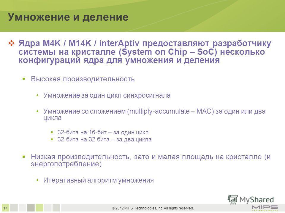 17 © 2012 MIPS Technologies, Inc. All rights reserved. Умножение и деление Ядра M4K / M14K / interAptiv предоставляют разработчику системы на кристалле (System on Chip – SoC) несколько конфигураций ядра для умножения и деления Высокая производительно