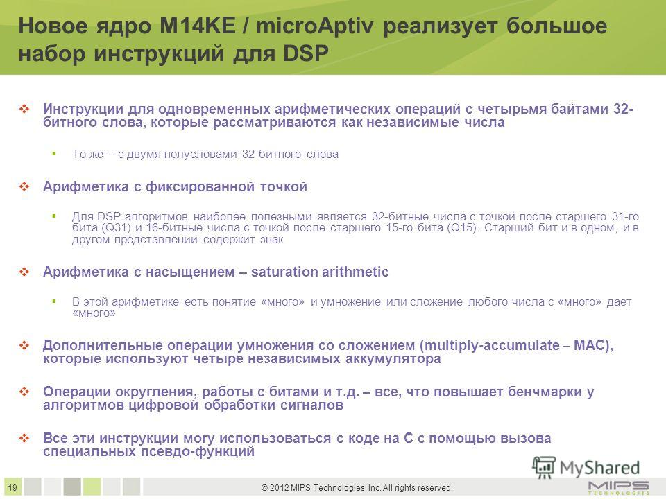 19 © 2012 MIPS Technologies, Inc. All rights reserved. Новое ядро M14KE / microAptiv реализует большое набор инструкций для DSP Инструкции для одновременных арифметических операций с четырьмя байтами 32- битного слова, которые рассматриваются как нез