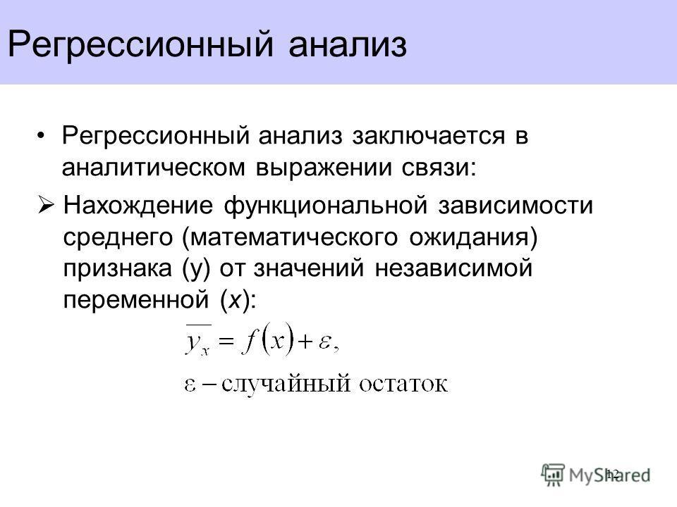 Регрессионный анализ Регрессионный анализ заключается в аналитическом выражении связи: Нахождение функциональной зависимости среднего (математического ожидания) признака (y) от значений независимой переменной (x): 12