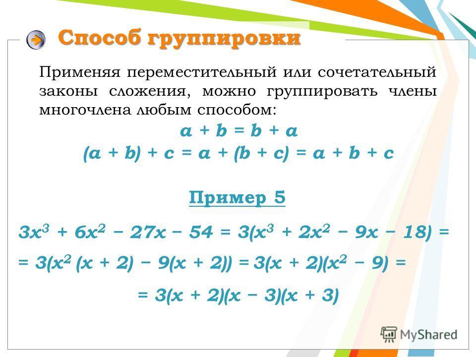 Способ группировки Применяя переместительный или сочетательный законы сложения, можно группировать члены многочлена любым способом: a + b = b + a (a + b) + c = a + (b + c) = а + b + c Пример 5 3х 3 + 6х 2 27х 54 = 3(х 3 + 2х 2 9х 18) = = 3(х 2 (х + 2