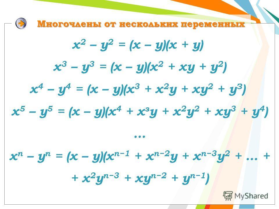 х 2 – у 2 = (х – у)(х + у) х 3 – у 3 = (х – у)(х 2 + ху + у 2 ) x 4 – у 4 = (x – y)(x 3 + x 2 у + xy 2 + у З ) x 5 – у 5 = (x – y)(х 4 + х з y + х 2 y 2 + хy 3 + y 4 ) … x n – у n = (x – y)(х n1 + х n2 y + х n3 y 2 + … + + х 2 y n3 + xy n2 + y n1 ) М