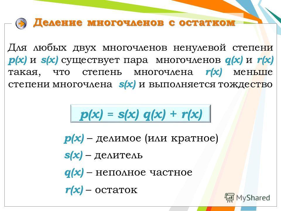 Деление многочленов с остатком р(x) = s(x) q(x) + r(х) Для любых двух многочленов ненулевой степени р(х) и s(x) существует пара многочленов q(x) и r(x) такая, что степень многочлена r(x) меньше степени многочлена s(x) и выполняется тождество p(x) – д