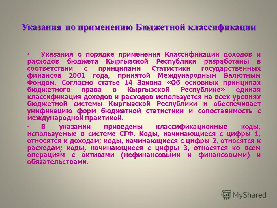 Указания по применению Бюджетной классификации Указания о порядке применения Классификации доходов и расходов бюджета Кыргызской Республики разработаны в соответствии c принципами Статистики государственных финансов 2001 года, принятой Международным