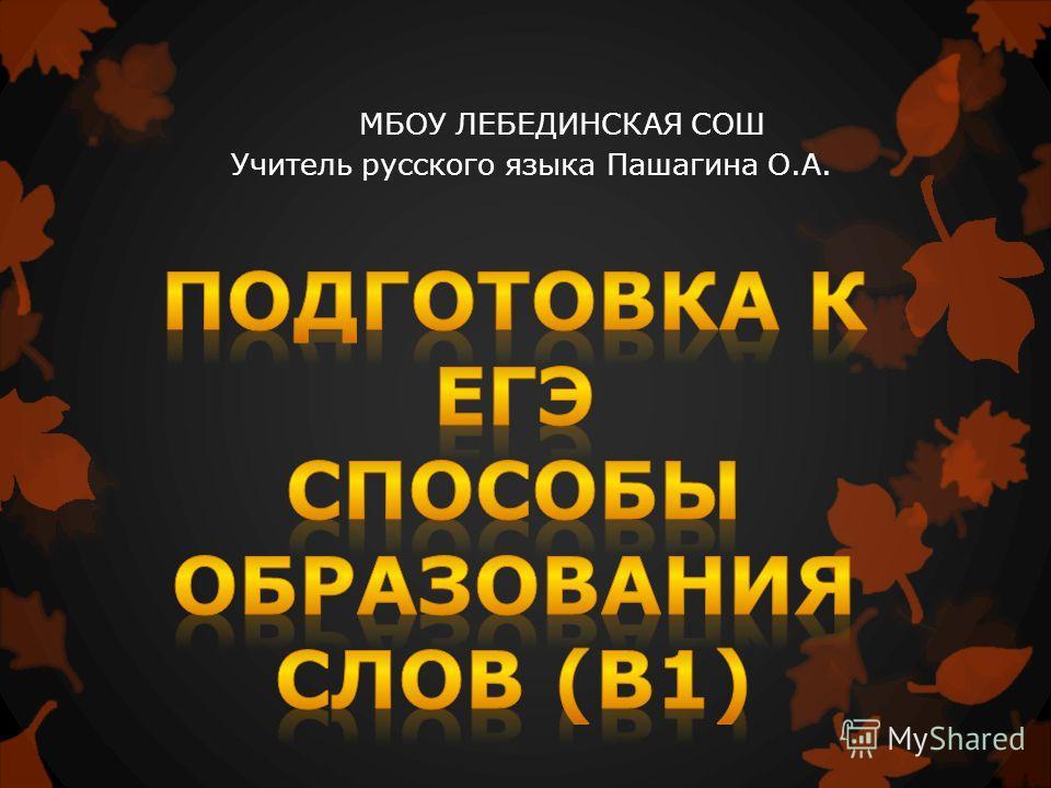 МБОУ ЛЕБЕДИНСКАЯ СОШ Учитель русского языка Пашагина О.А.