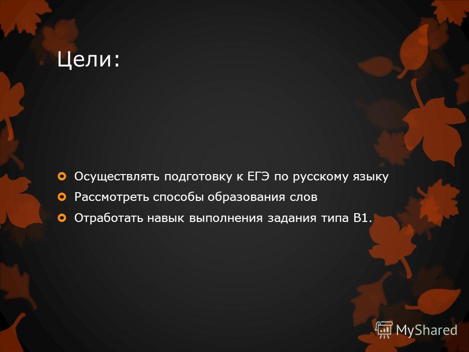 Цели: Осуществлять подготовку к ЕГЭ по русскому языку Рассмотреть способы образования слов Отработать навык выполнения задания типа В1.