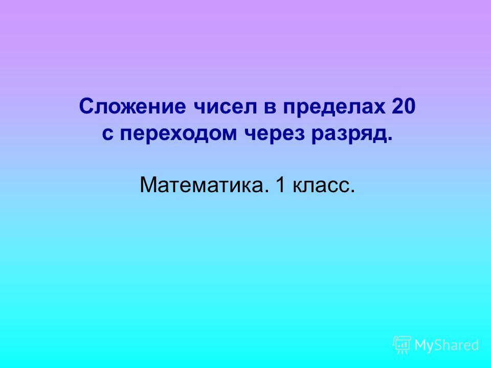 Сложение чисел в пределах 20 с переходом через разряд. Математика. 1 класс.