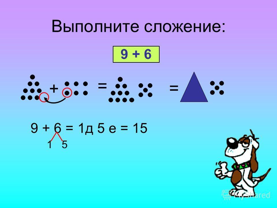 Выполните сложение: 9 + 6 = + = 9 + 6 = 1д 5 е = 15 1 5