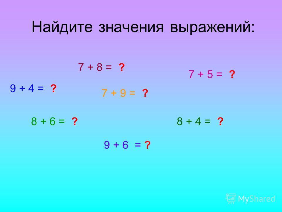 Найдите значения выражений: 9 + 4 = ? 7 + 8 = ? 8 + 6 = ? 7 + 5 = ? 9 + 6 = ? 8 + 4 = ? 7 + 9 = ?