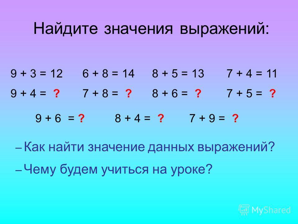 Найдите значения выражений: 9 + 3 = 126 + 8 = 148 + 5 = 137 + 4 = 11 9 + 4 = ?7 + 8 = ?8 + 6 = ?7 + 5 = ? – Как найти значение данных выражений? 9 + 6 = ?8 + 4 = ?7 + 9 = ? – Чему будем учиться на уроке?
