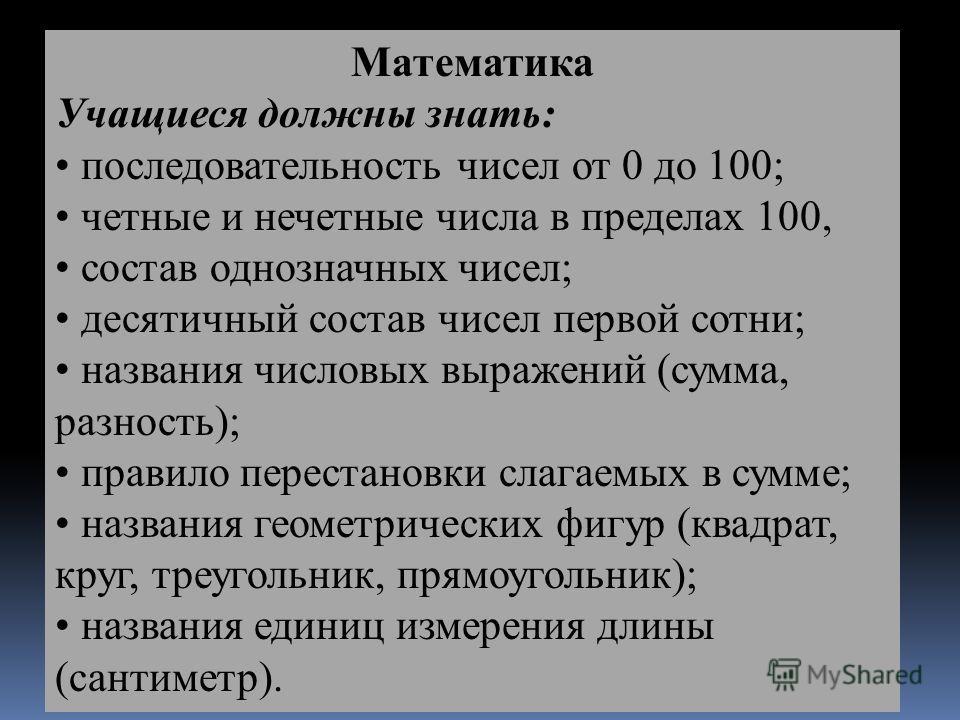 Математика Учащиеся должны знать: последовательность чисел от 0 до 100; четные и нечетные числа в пределах 100, состав однозначных чисел; десятичный состав чисел первой сотни; названия числовых выражений (сумма, разность); правило перестановки слагае