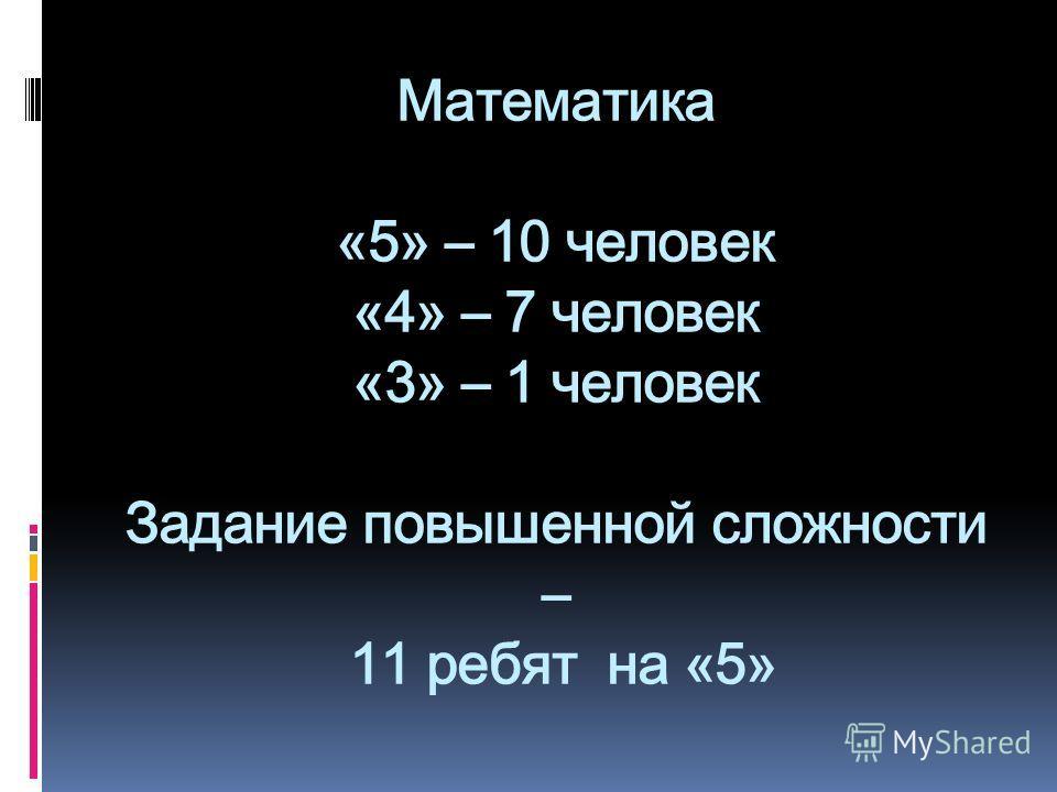 Математика «5» – 10 человек «4» – 7 человек «3» – 1 человек Задание повышенной сложности – 11 ребят на «5»
