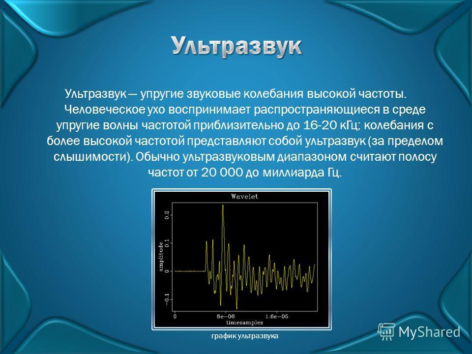 Ультразвук упругие звуковые колебания высокой частоты. Человеческое ухо воспринимает распространяющиеся в среде упругие волны частотой приблизительно до 16-20 кГц; колебания с более высокой частотой представляют собой ультразвук (за пределом слышимос
