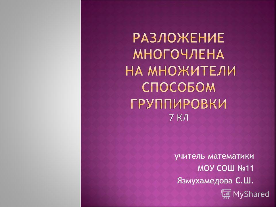 учитель математики МОУ СОШ 11 Язмухамедова С.Ш.