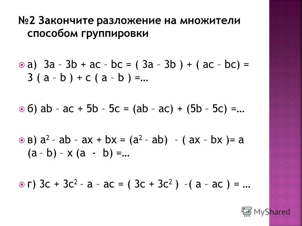 2 Закончите разложение на множители способом группировки а) 3а – 3b + ас – bc = ( 3a – 3b ) + ( ac – bc) = 3 ( a – b ) + c ( a – b ) =… б) ab – ac + 5b – 5c = (ab – ac) + (5b – 5c) =… в) a 2 – ab – ax + bx = (a 2 – ab) – ( ax – bx )= a (a – b) – x (a