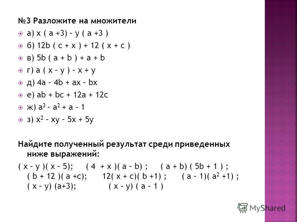 3 Разложите на множители а) x ( a +3) – y ( a +3 ) б) 12b ( c + x ) + 12 ( x + c ) в) 5b ( a + b ) + a + b г) a ( x – y ) – x + y д) 4a – 4b + ax – bx е) ab + bc + 12a + 12c ж) a 3 – a 2 + a – 1 з) x 2 – xy – 5x + 5y Найдите полученный результат сред