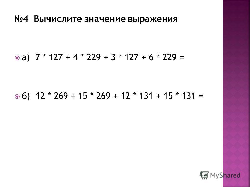 4 Вычислите значение выражения а) 7 * 127 + 4 * 229 + 3 * 127 + 6 * 229 = б) 12 * 269 + 15 * 269 + 12 * 131 + 15 * 131 =