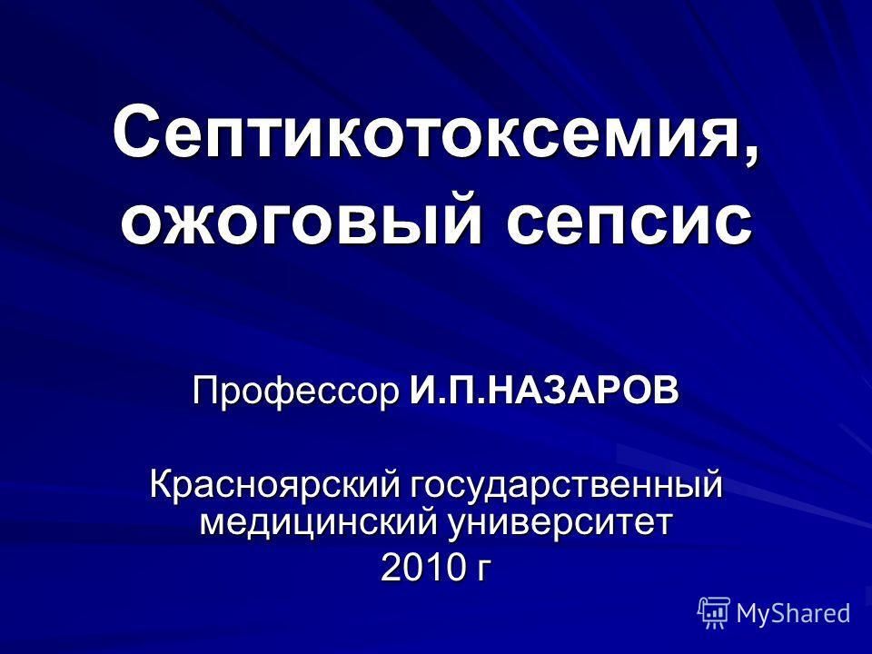 Септикотоксемия, ожоговый сепсис Профессор И.П.НАЗАРОВ Красноярский государственный медицинский университет 2010 г