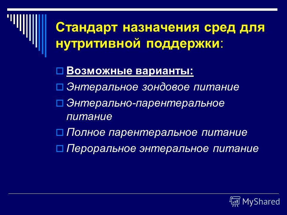Стандарт назначения сред для нутритивной поддержки: Возможные варианты: Энтеральное зондовое питание Энтерально-парентеральное питание Полное парентеральное питание Пероральное энтеральное питание