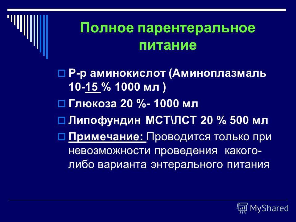 Полное парентеральное питание Р-р аминокислот (Аминоплазмаль 10-15 % 1000 мл ) Глюкоза 20 %- 1000 мл Липофундин МСТ\ЛСТ 20 % 500 мл Примечание: Проводится только при невозможности проведения какого- либо варианта энтерального питания