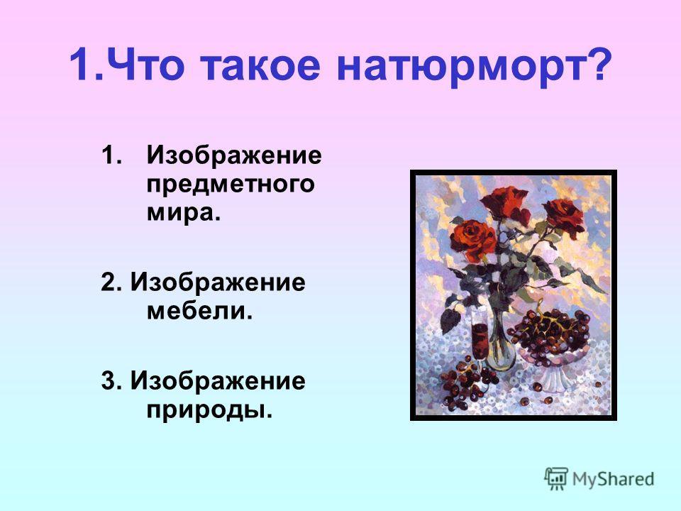 1.Что такое натюрморт? 1.Изображение предметного мира. 2. Изображение мебели. 3. Изображение природы.