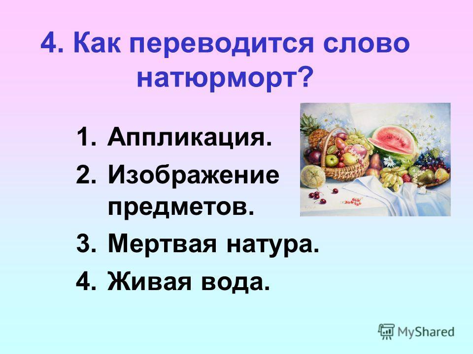 4. Как переводится слово натюрморт? 1.Аппликация. 2.Изображение предметов. 3.Мертвая натура. 4.Живая вода.